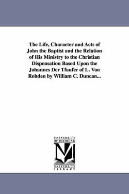 The Life, Character and Acts of John the Baptist and the Relation of His Ministry to the Christian Dispensation Based Upon the Johannes Der Tfaufer of L. Von Rohden by William C. Duncan...