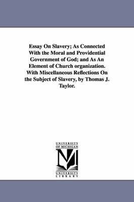 Essay on Slavery; As Connected with the Moral and Providential Government of God; And as an Element of Church Organization. with Miscellaneous Reflections on the Subject of Slavery, by Thomas J. Taylor.