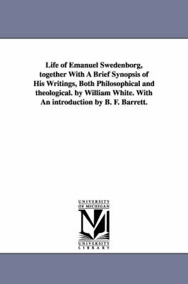 Life of Emanuel Swedenborg, Together with a Brief Synopsis of His Writings, Both Philosophical and Theological. by William White. with an Introduction by B. F. Barrett.