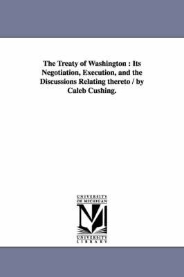 The Treaty of Washington: Its Negotiation, Execution, and the Discussions Relating Thereto / By Caleb Cushing.
