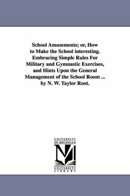 School Amusements; Or, How to Make the School Interesting. Embracing Simple Rules for Military and Gymnastic Exercises, and Hints Upon the General Man
