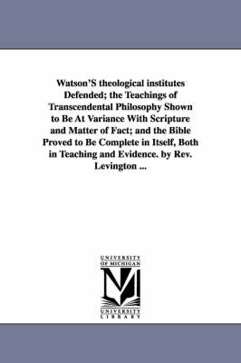 Watson's Theological Institutes Defended; The Teachings of Transcendental Philosophy Shown to Be at Variance with Scripture and Matter of Fact; And the Bible Proved to Be Complete in Itself, Both in Teaching and Evidence. by REV. Levington ...