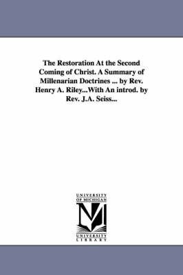 The Restoration at the Second Coming of Christ. a Summary of Millenarian Doctrines ... by REV. Henry A. Riley...with an Introd. by REV. J.A. Seiss...