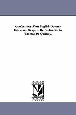 Confessions of an English Opium-Eater, and Suspiria de Profundis. by Thomas de Quincey.
