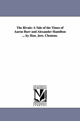 The Rivals: A Tale of the Times of Aaron Burr and Alexander Hamilton ... by Hon. Jere. Clemens.