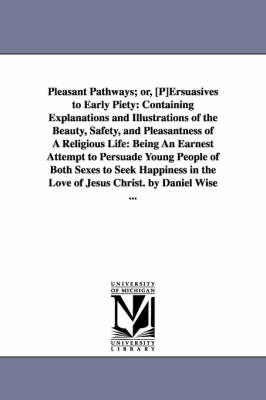 Pleasant Pathways; Or, [P]ersuasives to Early Piety: Containing Explanations and Illustrations of the Beauty, Safety, and Pleasantness of a Religious Life: Being an Earnest Attempt to Persuade Young People of Both Sexes to Seek Happiness in the Love of Je