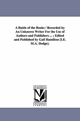 A Battle of the Books / Recorded by an Unknown Writer for the Use of Authors and Publishers ...; Edited and Published by Gail Hamilton [I.E. M.A. Dodge].