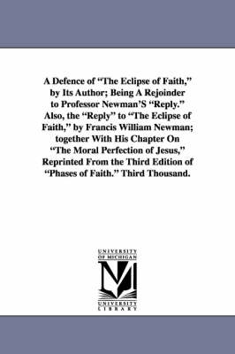A Defence of the Eclipse of Faith, by Its Author; Being a Rejoinder to Professor Newman's Reply. Also, the Reply to the Eclipse of Faith, by Francis