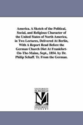 America. a Sketch of the Political, Social, and Religious Character of the United States of North America, in Two Lectures, Delivered at Berlin, with a Report Read Before the German Church Diet at Frankfort-On-The-Maine, Sept., 1854. by Dr. Philip Schaff.