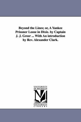 Beyond the Lines; Or, a Yankee Prisoner Loose in Dixie. by Captain J. J. Greer ... with an Introduction by REV. Alexander Clark.
