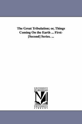 The Great Tribulation; Or, Things Coming on the Earth ... First-[Second] Series. ...