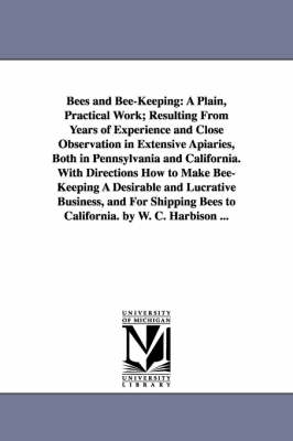 Bees and Bee-Keeping: A Plain, Practical Work; Resulting from Years of Experience and Close Observation in Extensive Apiaries, Both in Penns