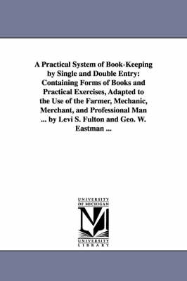 A Practical System of Book-Keeping by Single and Double Entry: Containing Forms of Books and Practical Exercises, Adapted to the Use of the Farmer, Mechanic, Merchant, and Professional Man ... by Levi S. Fulton and Geo. W. Eastman ...