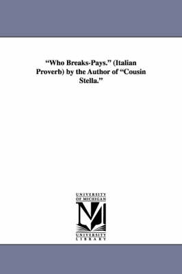 Who Breaks-Pays. (Italian Proverb) by the Author of Cousin Stella.