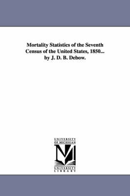 Mortality Statistics of the Seventh Census of the United States, 1850... by J. D. B. Debow.