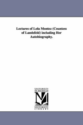 Lectures of Lola Montez (Countess of Landsfeld) Including Her Autobiography.