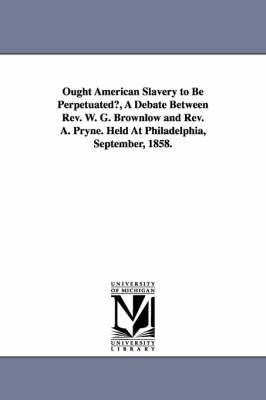 Ought American Slavery to Be Perpetuated?, a Debate Between REV. W. G. Brownlow and REV. A. Pryne. Held at Philadelphia, September, 1858.