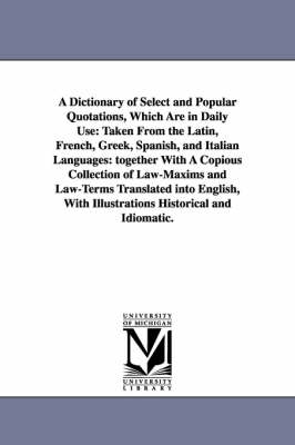 A Dictionary of Select and Popular Quotations, Which Are in Daily Use: Taken from the Latin, French, Greek, Spanish, and Italian Languages: Together with a Copious Collection of Law-Maxims and Law-Terms Translated Into English, with Illustrations Historic