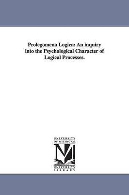 Prolegomena Logica: An Inquiry Into the Psychological Character of Logical Processes.
