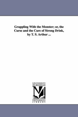 Grappling with the Monster; Or, the Curse and the Cure of Strong Drink, by T. S. Arthur ...