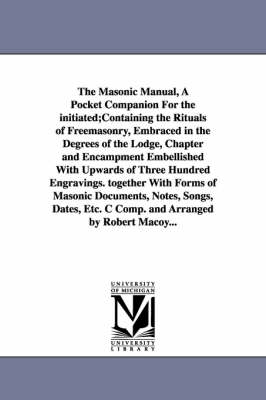The Masonic Manual, a Pocket Companion for the Initiated;containing the Rituals of Freemasonry, Embraced in the Degrees of the Lodge, Chapter and Encampment Embellished with Upwards of Three Hundred Engravings. Together with Forms of Masonic Documents, No