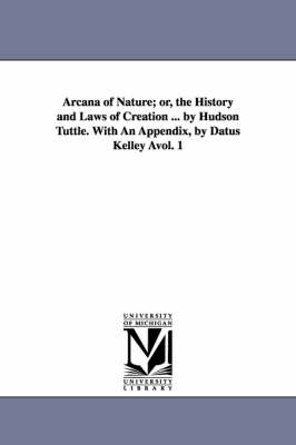 Arcana of Nature; Or, the History and Laws of Creation ... by Hudson Tuttle. with an Appendix, by Datus Kelley Avol. 1