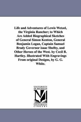Life and Adventures of Lewis Wetzel, the Virginia Rancher; To Which Are Added Biographical Sketches of General Simon Kenton, General Benjamin Logan, Captain Samuel Brady Governor Isaac Shelby, and Other Heroes of the West. by Cecil B. Hartley. Illustrated