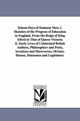 School-Days of Eminent Men. I. Sketches of the Progress of Education in England, from the Reign of King Alfred to That of Queen Victoria. II. Early Lives of Celebrated British Authors, Philosophers and Poets, Inventors and Discoverers, Divines, Heroes, St