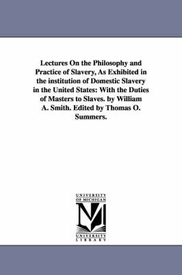 Lectures on the Philosophy and Practice of Slavery, as Exhibited in the Institution of Domestic Slavery in the United States: With the Duties of Masters to Slaves. by William A. Smith. Edited by Thomas O. Summers.