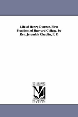 Life of Henry Dunster, First President of Harvard College. by REV. Jeremiah Chaplin, P. P.