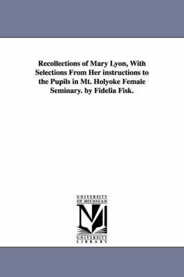 Recollections of Mary Lyon, with Selections from Her Instructions to the Pupils in Mt. Holyoke Female Seminary. by Fidelia Fisk.