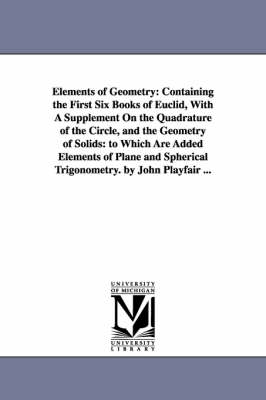 Elements of Geometry: Containing the First Six Books of Euclid, with a Supplement on the Quadrature of the Circle, and the Geometry of Solids: To Which Are Added Elements of Plane and Spherical Trigonometry. by John Playfair ...
