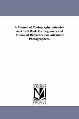 A Manual of Photography: intended As A Text Book For Beginners and A Book of Reference For Advanced Photographers.