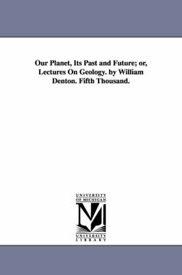 Our Planet, Its Past and Future; Or, Lectures on Geology. by William Denton. Fifth Thousand.