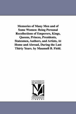 Memories of Many Men and of Some Women: Being Personal Recollections of Emperors, Kings, Queens, Princes, Presidents, Statesmen, Authors, and Artists, at Home and Abroad, During the Last Thirty Years. by Maunsell B. Field.