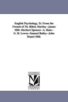 English Psychology, Tr. from the French of Th. Ribot. Hartley--James Mill--Herbert Spencer--A. Bain--G. H. Lewes--Samuel Bailey--John Stuart Mill.