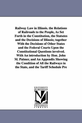 Railway Law in Illinois. the Relations of Railroads to the People, as Set Forth in the Constitution, the Statutes and the Decisions of Illinois; Together with the Decisions of Other States and the Federal Courts Upon the Constitutional Questions Involved.