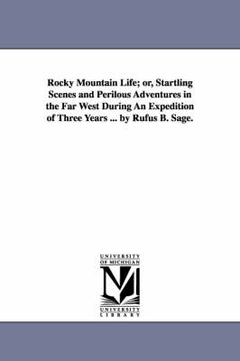 Rocky Mountain Life; Or, Startling Scenes and Perilous Adventures in the Far West During an Expedition of Three Years ... by Rufus B. Sage.