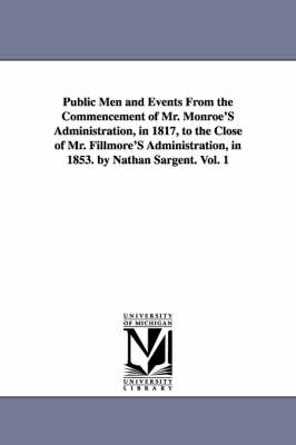 Public Men and Events from the Commencement of Mr. Monroe's Administration, in 1817, to the Close of Mr. Fillmore's Administration, in 1853. by Nathan Sargent. Vol. 1