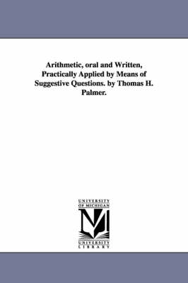 Arithmetic, Oral and Written, Practically Applied by Means of Suggestive Questions. by Thomas H. Palmer.