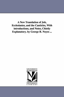 A New Translation of Job, Ecclesiastes, and the Canticles, with Introductions, and Notes, Chietly Explanatory. by George R. Noyes ...
