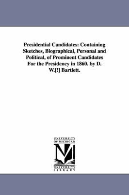 Presidential Candidates: Containing Sketches, Biographical, Personal and Political, of Prominent Candidates for the Presidency in 1860. by D. W