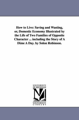 How to Live: Saving and Wasting, Or, Domestic Economy Illustrated by the Life of Two Families of Opposite Character ... Including the Story of a Dime a Day. by Solon Robinson.