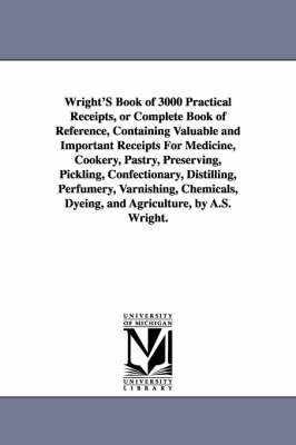 Wright's Book of 3000 Practical Receipts, or Complete Book of Reference, Containing Valuable and Important Receipts for Medicine, Cookery, Pastry, Pre