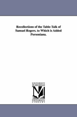 Recollections of the Table-Talk of Samuel Rogers. to Which Is Added Porsoniana.