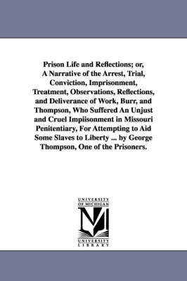 Prison Life and Reflections; Or, a Narrative of the Arrest, Trial, Conviction, Imprisonment, Treatment, Observations, Reflections, and Deliverance of Work, Burr, and Thompson, Who Suffered an Unjust and Cruel Impiisonment in Missouri Penitentiary, for Att