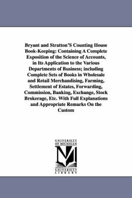 Bryant and Stratton'S Counting House Book-Keeping: Containing A Complete Exposition of the Science of Accounts, in Its Application to the Various Departments of Business; including Complete Sets of Books in Wholesale and Retail Merchandising, Farming, Set