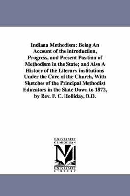 Indiana Methodism: Being an Account of the Introduction, Progress, and Present Position of Methodism in the State; And Also a History of the Literary Institutions Under the Care of the Church, with Sketches of the Principal Methodist Educators in the Stat