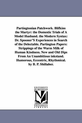 Partingtonian Patchwork. Blifkins the Martyr: The Domestic Trials of a Model Husband. the Modern Syntax: Dr. Spooner's Experiences in Search of the Delectable. Partington Papers: Strippings of the Warm Milk of Human Kindness. New and Old Dips from an Unam
