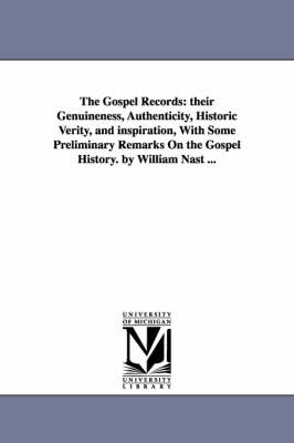 The Gospel Records: Their Genuineness, Authenticity, Historic Verity, and Inspiration, with Some Preliminary Remarks on the Gospel History. by William Nast ...